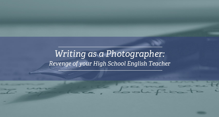 Writing as a Photographer – Revenge of your High School English Teacher
