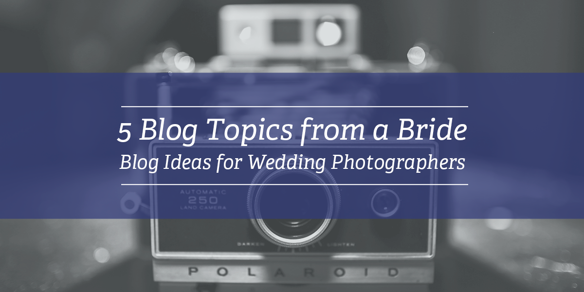 Five Blog Topics from a Bride | Blog Ideas for Wedding Photographers