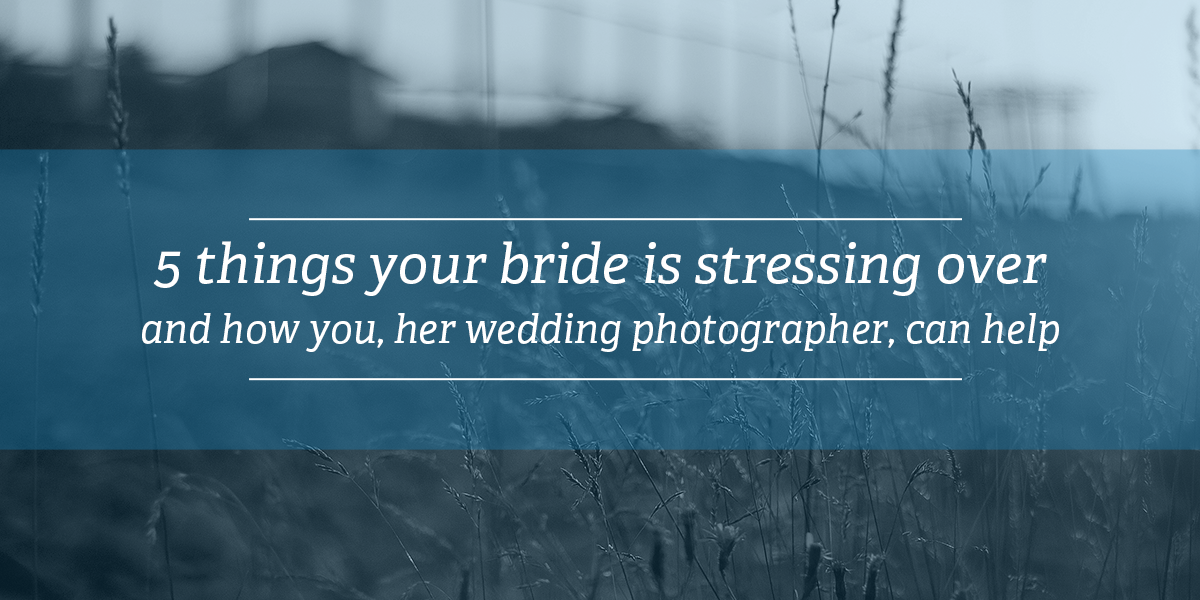 5 things your bride is stressing over | blogging as a wedding photographer
