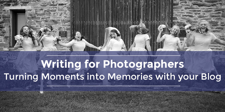 Writing for Photographers | Turning Moments into Memories with your Blog