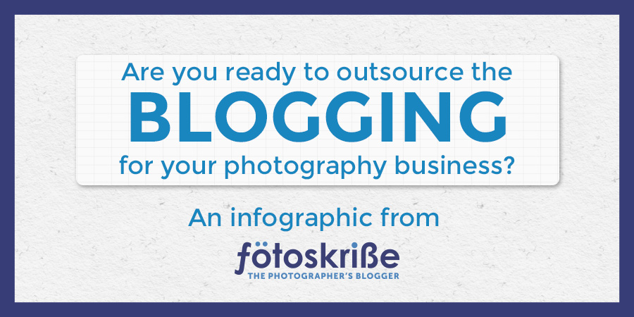 Are you ready to outsource the blogging for your photography business? – an Infographic