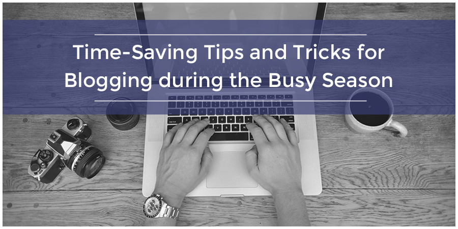 Time-Saving Tips and Tricks for Blogging during the Busy Season