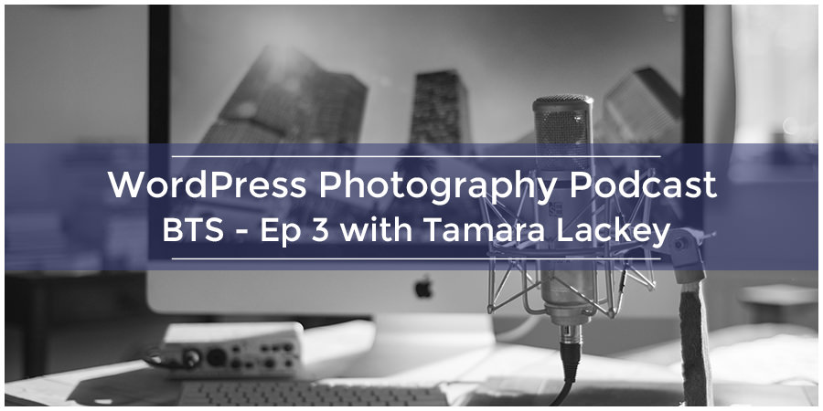 WordPress Photography Podcast – BTS – Ep 3 with Tamara Lackey