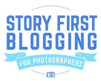 Introducing Story First Blogging for Photographers