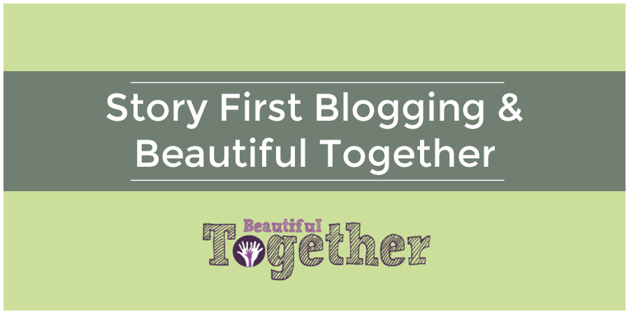 Story First Blogging & Beautiful Together