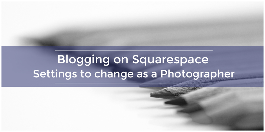 Blogging on Squarespace | Settings to change as a Photographer