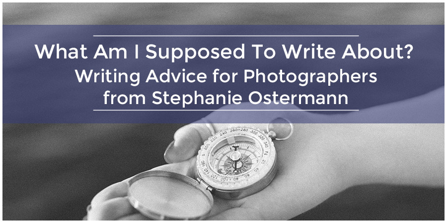 What Am I Supposed To Write About? Writing Advice for Photographers