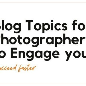 Blog Topics for Photographers: 5 Ideas to Engage your Audience