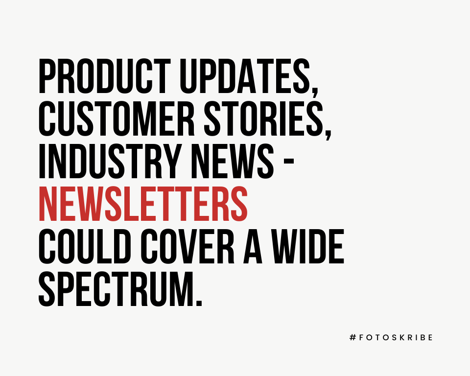 Product updates, customer stories, industry news - newsletters could cover a broad spectrum.