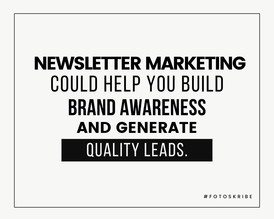 Newsletter marketing could help you build brand awareness and generate quality leads.